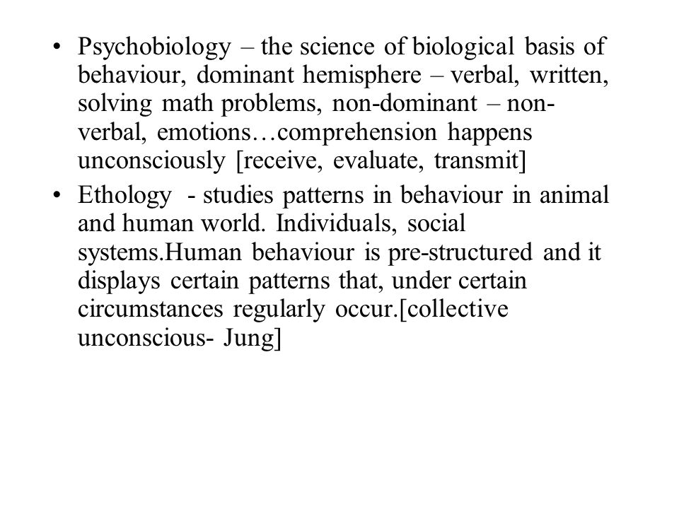 Psychobiology – the science of biological basis of behaviour, dominant hemisphere – verbal, written, solving math problems, non-dominant – non-verbal, emotions…comprehension happens unconsciously [receive, evaluate, transmit]